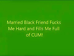 Married Black Friend Fucks Me and Fills Me Full of CUM!