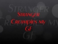 Stranger Creampies My GF